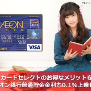 イオンカードセレクトのお得なメリットを解説!イオン銀行普通貯金金利も0.1%上乗せ!