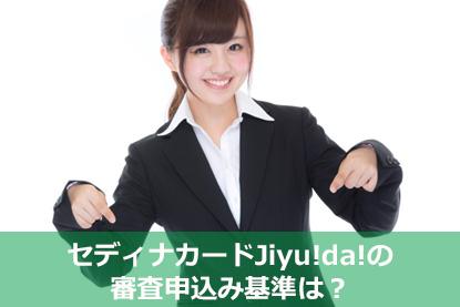 セディナカードJiyu!da!の審査申込み基準は?