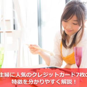 主婦に人気のクレジットカード7枚の特徴を分かりやすく解説!
