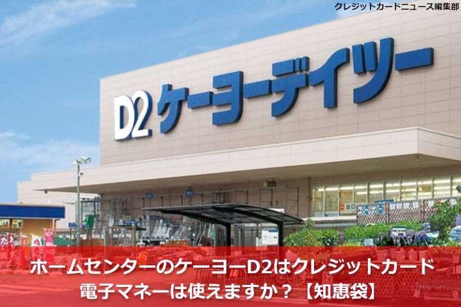 ホームセンターのケーヨーD2はクレジットカード・電子マネーは使えますか?【知恵袋】