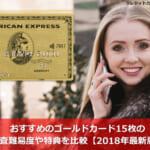 おすすめのゴールドカード15枚の審査難易度や特典を比較【2018年最新版】