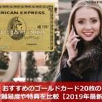 おすすめのゴールドカード20枚の審査難易度や特典を比較【2019年最新版】