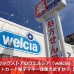ドラッグストアのウエルシア(welcia)ではクレジットカード・電子マネーは使えますか?【知恵袋】
