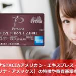 ペルソナSTACIAアメリカン・エキスプレス・カード(ペルソナ・アメックス)の特徴や審査基準を解説!