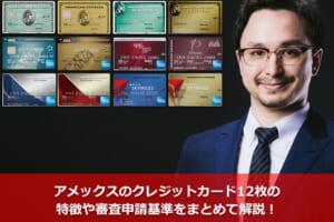 アメックスのクレジットカード12枚の特徴や審査申請基準をまとめて解説!