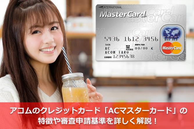 アコムのクレジットカード「ACマスターカード」の特徴や審査申請基準を詳しく解説!