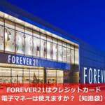 FOREVER21はクレジットカード・電子マネーは使えますか?【知恵袋】