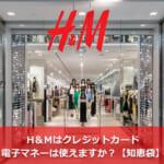 H&Mはクレジットカード・電子マネーは使えますか?【知恵袋】