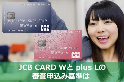 「JCB CARD W」と「JCB CARD plus L」の審査申込み基準は
