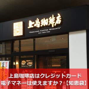 上島珈琲店はクレジットカード・電子マネーは使えますか?【知恵袋】