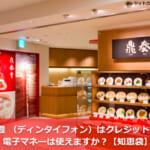 鼎泰豊 (ディンタイフォン)はクレジットカード・電子マネーは使えますか?【知恵袋】