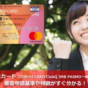 東急カード(TOKYU CARD ClubQ JMB PASMO一体型)の審査申請基準や特徴がすぐ分かる!