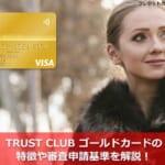 TRUST CLUB ゴールドカードの特徴や審査申請基準を解説!