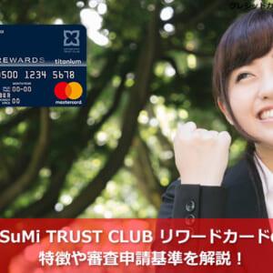 SuMi TRUST CLUB リワードカードの特徴や審査申請基準を解説!
