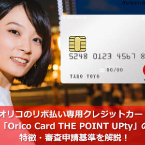 オリコのリボ払い専用クレジットカード「Orico Card THE POINT UPty」の特徴・審査申請基準を解説!