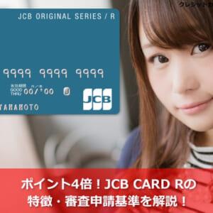 ポイント4倍!JCB CARD Rの特徴や審査申請基準を解説!