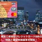 東京で便利なクレジットカード8枚の特徴と審査申請基準を解説!