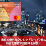 東京で便利なクレジットカード7枚の特徴と審査申請基準を解説!