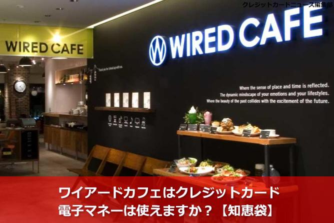 ワイアードカフェはクレジットカード・電子マネーは使えますか?【知恵袋】