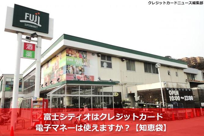 富士シティオはクレジットカード・電子マネーは使えますか?【知恵袋】