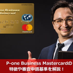 P-one Business Mastercardの特徴や審査申請基準を解説!