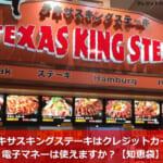 テキサスキングステーキはクレジットカード・電子マネーは使えますか?【知恵袋】