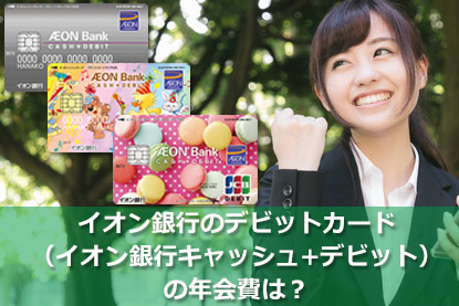 イオン銀行のデビットカード(イオン銀行キャッシュ+デビット)の年会費は?