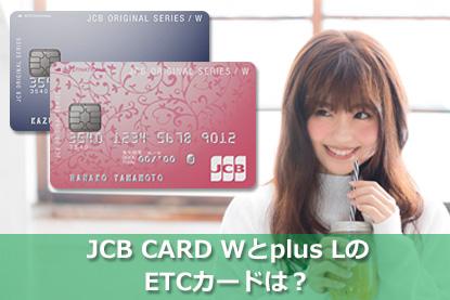 JCB CARD W・JCB CARD W plus LのETCカードは?