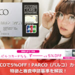 PARCOで5%OFF!PARCO(パルコ)カードの特徴と審査申請基準を解説!