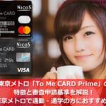 東京メトロ「To Me CARD Prime」の特徴と審査申請基準を解説!東京メトロで通勤・通学の方におすすめ!