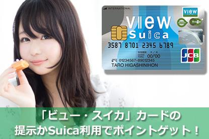 「ビュー・スイカ」カード(VIEW CARD)の提示かSuica利用でポイントゲット!