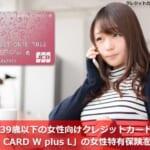 39歳以下の女性向けクレジットカード「JCB CARD W plus L」の女性特有保険を解説!