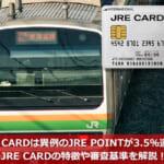 JRE CARDは異例のJRE POINTが3.5%還元!JRE CARDの特徴や審査基準を解説!