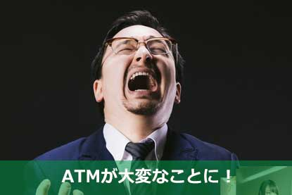 ATMが大変なことに!