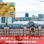 JR東日本!ビューゴールドプラスカードの特徴や審査申請基準を解説!