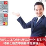 三菱UFJニコスのMUFGカードビジネスの特徴と審査申請基準を解説!