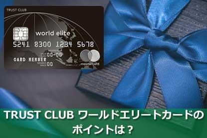 TRUST CLUB ワールドエリートカードのポイントは?