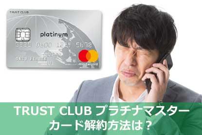 TRUST CLUB プラチナマスターカード解約方法は?