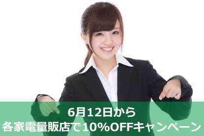 6月12日から各家電量販店で10%OFFキャンペーン