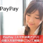 PayPay(スマホ決済アプリ)の導入方法や特徴について解説!