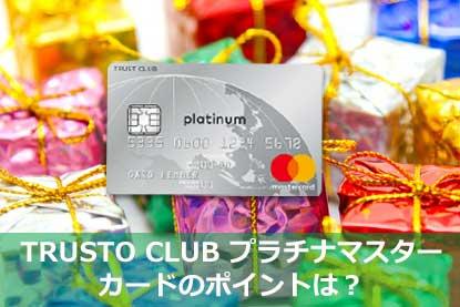 TRUSTO CLUB プラチナマスターカードのポイントは?