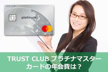 TRUST CLUB プラチナマスターカードの年会費は?