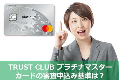TRUST CLUB プラチナマスターカードの審査申込み基準は?