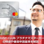 TRUST CLUB プラチナマスターカードの特徴や審査申請基準を解説!