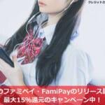 話題のファミペイ・FamiPayのリリース開始!最大15%還元のキャンペーン中!