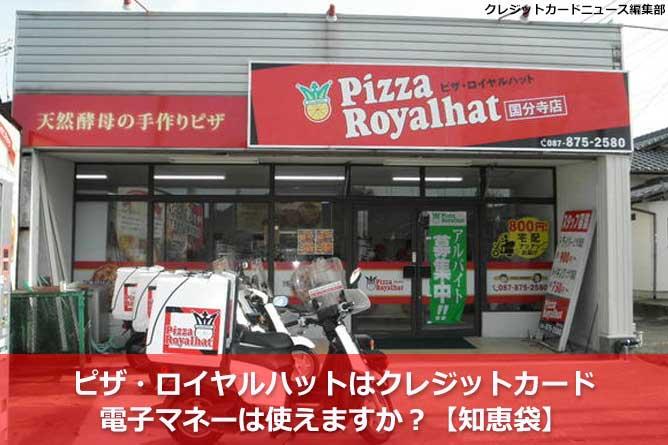 ピザ・ロイヤルハットはクレジットカード・電子マネーは使えますか?【知恵袋】