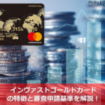 インヴァストゴールドカードの特徴と審査申請基準を解説!