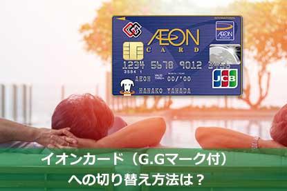 イオンカード(G.Gマーク付)への切り替え方法は?