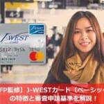 【FP監修】J-WESTカード(ベーシック)の特徴と審査申請基準を解説!