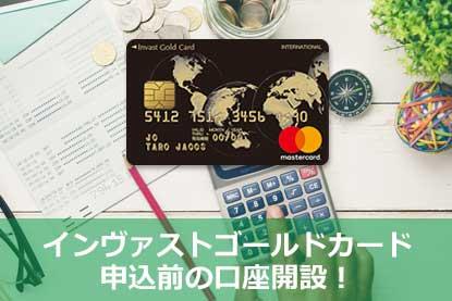 インヴァストゴールドカード申込前の口座開設!